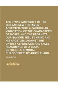 The Divine Authority of the Old and New Testament Asserted; With a Particular Vindication of the Characters of Moses, and the Prophets, Our Saviour Je