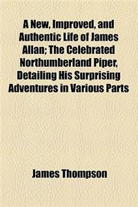 A   New, Improved, and Authentic Life of James Allan; The Celebrated Northumberland Piper, Detailing His Surprising Adventures in Various Parts of Eur
