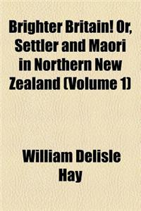 Brighter Britain! Or, Settler and Maori in Northern New Zealand (Volume 1)