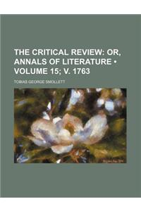 The Critical Review (Volume 15; V. 1763); Or, Annals of Literature