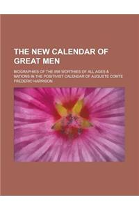 The New Calendar of Great Men; Biographies of the 558 Worthies of All Ages & Nations in the Positivist Calendar of Auguste Comte