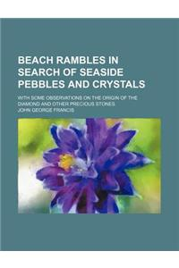 Beach Rambles in Search of Seaside Pebbles and Crystals; With Some Observations on the Origin of the Diamond and Other Precious Stones