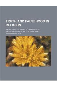 Truth and Falsehood in Religion; Six Lectures Delivered at Cambridge to Undergraduates in the Lent Term, 1906
