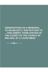 Observations on a Memorial to His Majesty, and Petition to Parliament, from Certain of the Clergy of the Church of Ireland, by a Churchman