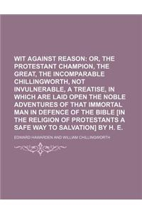 Wit Against Reason; Or, the Protestant Champion, the Great, the Incomparable Chillingworth, Not Invulnerable, a Treatise, in Which Are Laid Open the N
