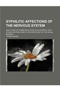 Syphilitic Affections of the Nervous System; And a Case of Symmetrical Muscular Atrophy with Other Contributions to the Pathology of the Spinal Marrow