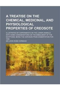 A   Treatise on the Chemical, Medicinal, and Physiological Properties of Creosote; Illustrated by Experiments on the Lower Animals with Some Considera