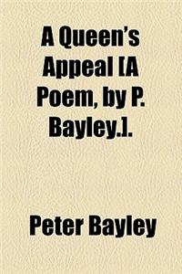 A Queen's Appeal [A Poem, by P. Bayley.].