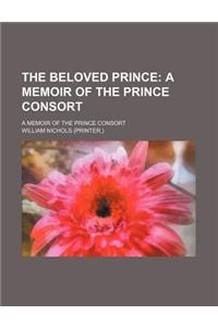 The Beloved Prince; A Memoir of the Prince Consort. a Memoir of the Prince Consort
