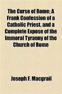 The Curse of Rome; A Frank Confession of a Catholic Priest, and a Complete Expose of the Immoral Tyranny of the Church of Rome