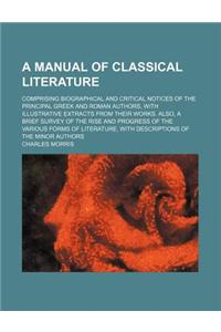 A   Manual of Classical Literature; Comprising Biographical and Critical Notices of the Principal Greek and Roman Authors, with Illustrative Extracts