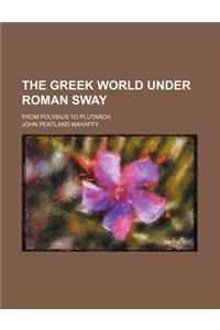 The Greek World Under Roman Sway; From Polybius to Plutarch