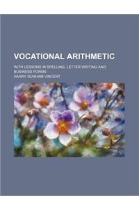 Vocational Arithmetic; With Lessons in Spelling, Letter Writing and Business Forms