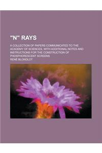 N Rays; A Collection of Papers Communicated to the Academy of Sciences, with Additional Notes and Instructions for the Construction of Phosphorescent