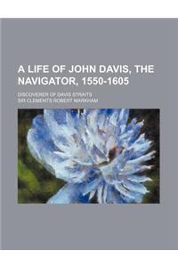 A Life of John Davis, the Navigator, 1550-1605; Discoverer of Davis Straits