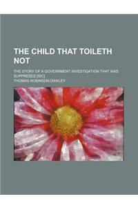 The Child That Toileth Not; The Story of a Government Investigation That Was Suppresed [Sic]