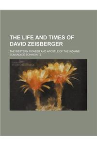 The Life and Times of David Zeisberger; The Western Pioneer and Apostle of the Indians