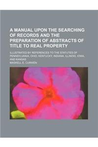 A Manual Upon the Searching of Records and the Preparation of Abstracts of Title to Real Property; Illustrated by References to the Statutes of Penn