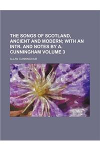 The Songs of Scotland, Ancient and Modern; With an Intr. and Notes by A. Cunningham Volume 3