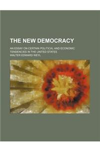 The New Democracy; An Essay on Certain Political and Economic Tendencies in the United States
