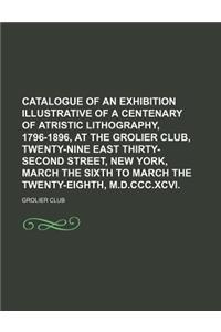 Catalogue of an Exhibition Illustrative of a Centenary of Atristic Lithography, 1796-1896, at the Grolier Club, Twenty-Nine East Thirty-Second Street,