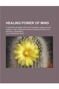 Healing Power of Mind; A Treatise on Mind-Cure, with Original Views on the Subject, and Complete Instructions for Practice, and Self-Treatment