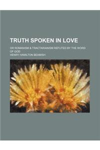 Truth Spoken in Love; Or Romanism & Tractarianism Refuted by the Word of God