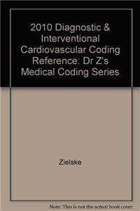 2010 Diagnostic & Interventional Cardiovascular Coding Reference: Dr Z's Medical Coding Series