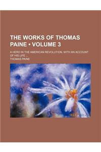 The Works of Thomas Paine (Volume 3); A Hero in the American Revolution. with an Account of His Life
