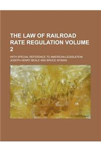 The Law of Railroad Rate Regulation; With Special Reference to American Legislation Volume 2