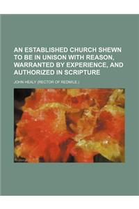 An Established Church Shewn to Be in Unison with Reason, Warranted by Experience, and Authorized in Scripture