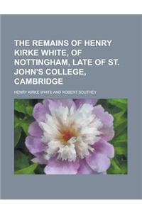The Remains of Henry Kirke White, of Nottingham, Late of St. John's College, Cambridge