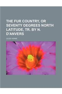 The Fur Country, or Seventy Degrees North Latitude, Tr. by N. D'Anvers
