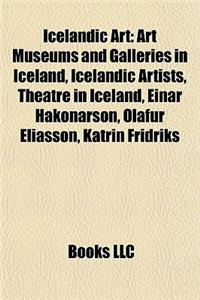 Icelandic Art: Art Museums and Galleries in Iceland, Icelandic Artists, Theatre in Iceland, Einar Hkonarson, Olafur Eliasson, Katrin