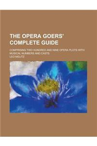 The Opera Goers' Complete Guide; Comprising Two Hundred and Nine Opera Plots with Musical Numbers and Casts