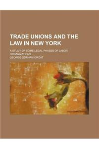 Trade Unions and the Law in New York; A Study of Some Legal Phases of Labor Organizations