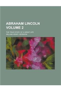 Abraham Lincoln; The True Story of a Great Life Volume 2