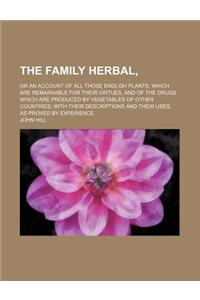 The Family Herbal; Or an Account of All Those English Plants, Which Are Remarkable for Their Virtues, and of the Drugs Which Are Produced by Vegetable