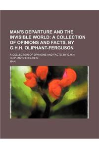 Man's Departure and the Invisible World; A Collection of Opinions and Facts, by G.H.H. Oliphant-Ferguson. a Collection of Opinions and Facts, by G.H.H