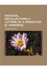Pastoral Recollections, 6 Letters, by a Presbyter [E. Edwards].