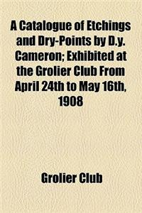 A Catalogue of Etchings and Dry-Points by D.Y. Cameron; Exhibited at the Grolier Club from April 24th to May 16th, 1908