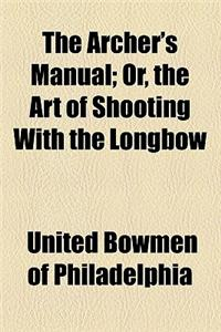 The Archer's Manual; Or, the Art of Shooting with the Longbow
