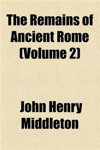 The Remains of Ancient Rome (Volume 2)