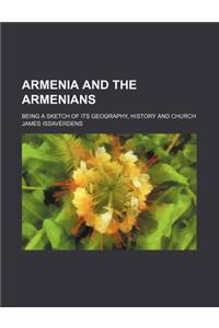 Armenia and the Armenians; Being a Sketch of Its Geography, History and Church