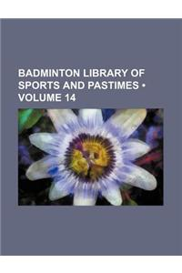 Badminton Library of Sports and Pastimes (Volume 14)