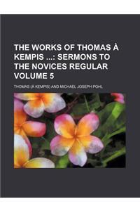 The Works of Thomas Kempis Volume 5; Sermons to the Novices Regular