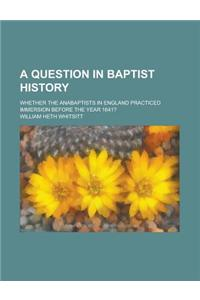 A Question in Baptist History; Whether the Anabaptists in England Practiced Immersion Before the Year 1641?