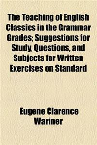 The Teaching of English Classics in the Grammar Grades; Suggestions for Study, Questions, and Subjects for Written Exercises on Standard Literature