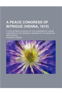 A   Peace Congress of Intrigue (Vienna, 1815); A Vivid, Intimate Account of the Congress of Vienna Composed of the Personal Memoirs of Its Important P