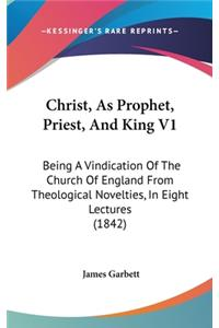 Christ, as Prophet, Priest, and King V1: Being a Vindication of the Church of England from Theological Novelties, in Eight Lectures (1842)